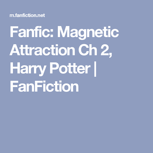 Fanfic: Magnetic Attraction Ch 2, Harry Potter | FanFiction