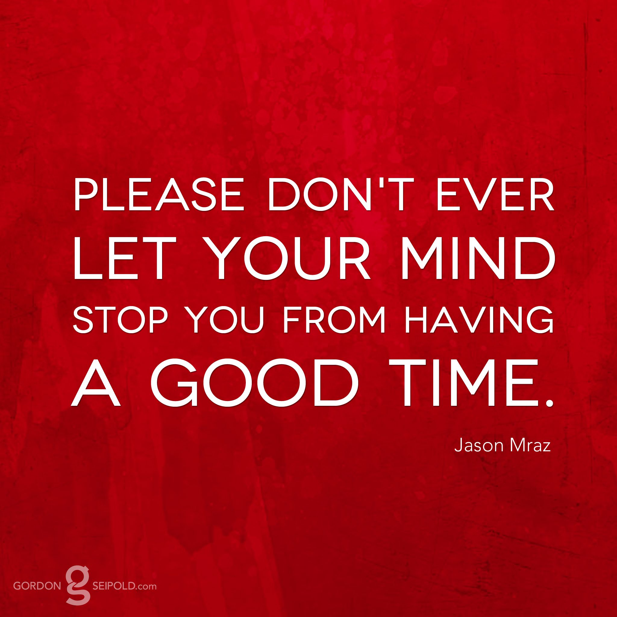 Please Don T Ever Let Your Mind Stop You From Having A Good Time Quote From Jason Mraz Good Times Quotes Great Quotes Favorite Quotes
