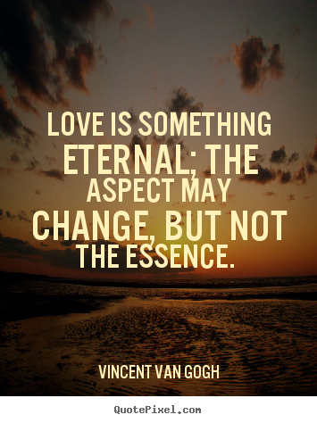 Vincent Van Gogh Said It Best Love Is Something Eternal The Delectable Love Is Eternal Quotes