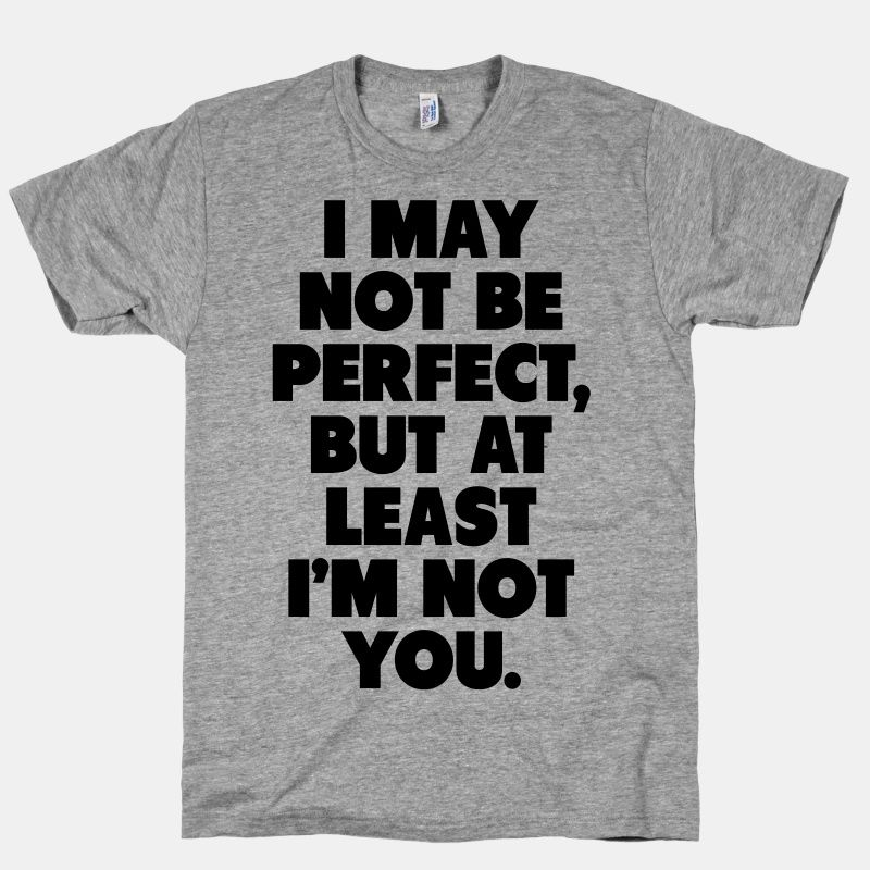 I May not be Perfect But at Least I'm not You | HUMAN | T-Shirts, Tanks, Sweatshirts and Hoodies