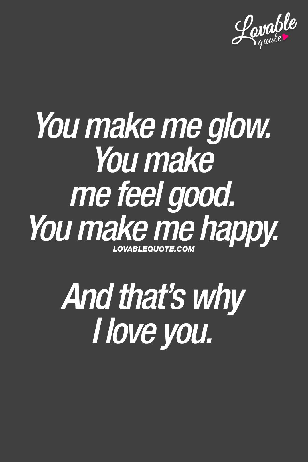 You Make Me Glow You Make Me Feel Good You Make Me Happy And That S Why I Love You Make Me Happy Quotes I Love Her Quotes Love You Forever Quotes