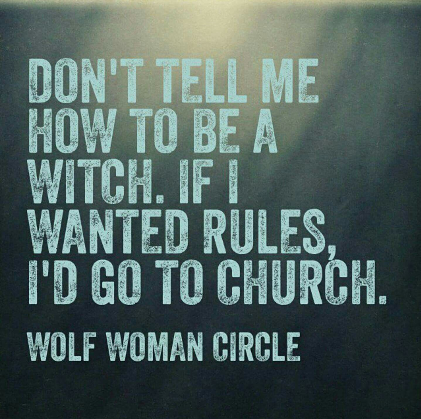 Don\'t tell me how to be a witch. If I wanted rules, I\'d go to church ...