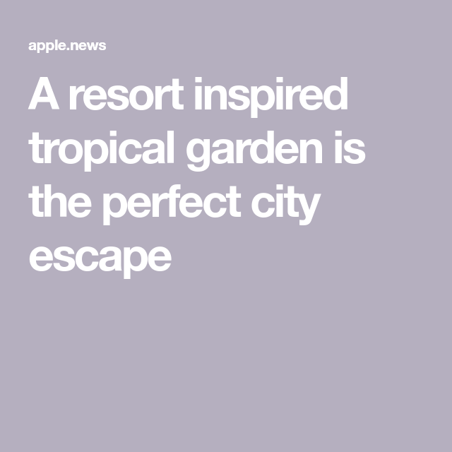 A Resort Inspired Tropical Garden Is The Perfect City