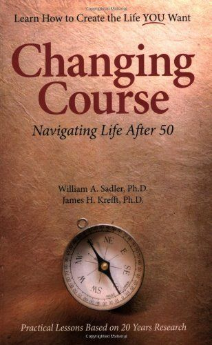 Changing Course Navigating Life After Fifty William A Sadler Ph D James H Krefft Ph D 9780979351051 Amazon Com Books Navigating Life Life Sadler