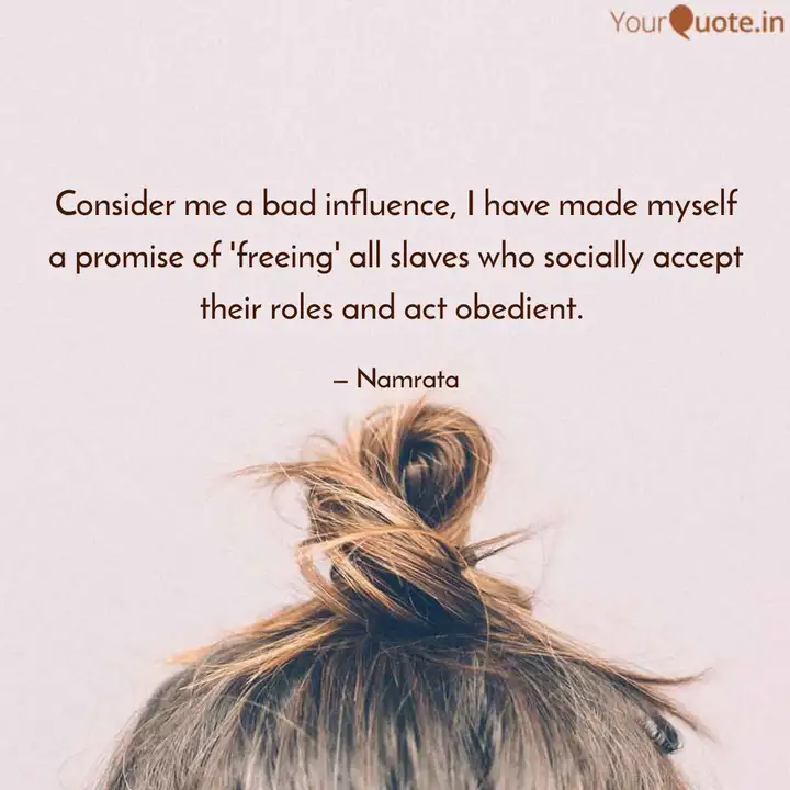 Consider Me A Bad Influence I Have Made Myself A Promise Of Freeing All Slaves Who Socially Accept Their Roles And Act Obedi She Quotes God Loves You Quotes