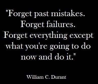 Forget Past Mistakes Forget Failures Forget Everything Except What You Re Going To Do Now And Do It William C Durant Good Basket Words Quotes Wise Words