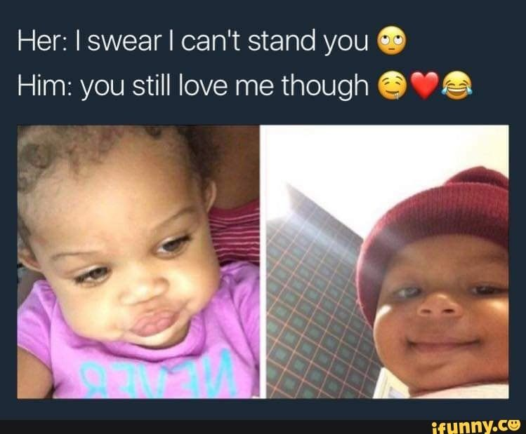 Her Iswear I Can T Stand You O Him You Still Love Me Though G ªa Ifunny Wholesome Memes Memes My Love