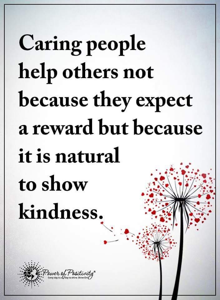 Caring People Help Others Not Because They Expect A Reward But Because It Is Natural T Act Of Kindness Quotes Quotes Inspirational Positive Power Of Positivity