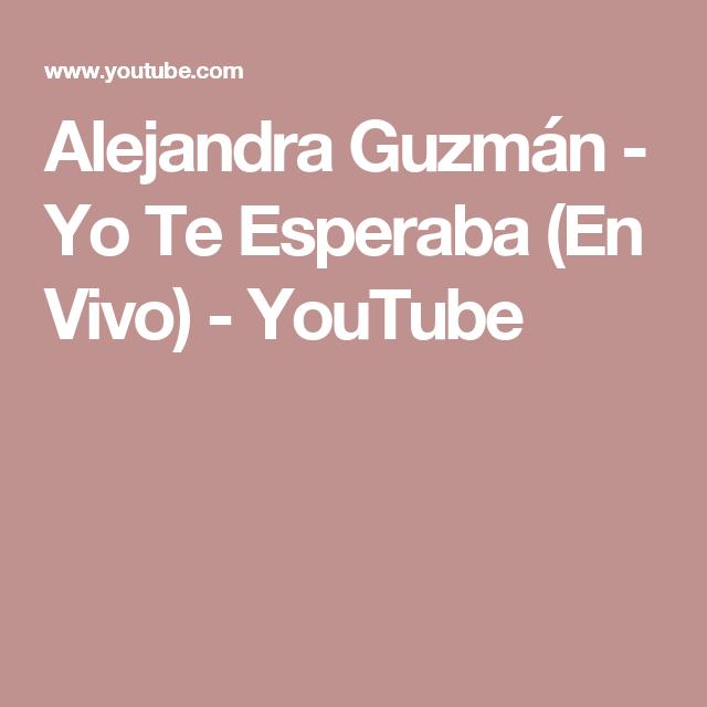 Alejandra Guzmán Yo Te Esperaba En Vivo Youtube Te Esperare Youtube Esperando