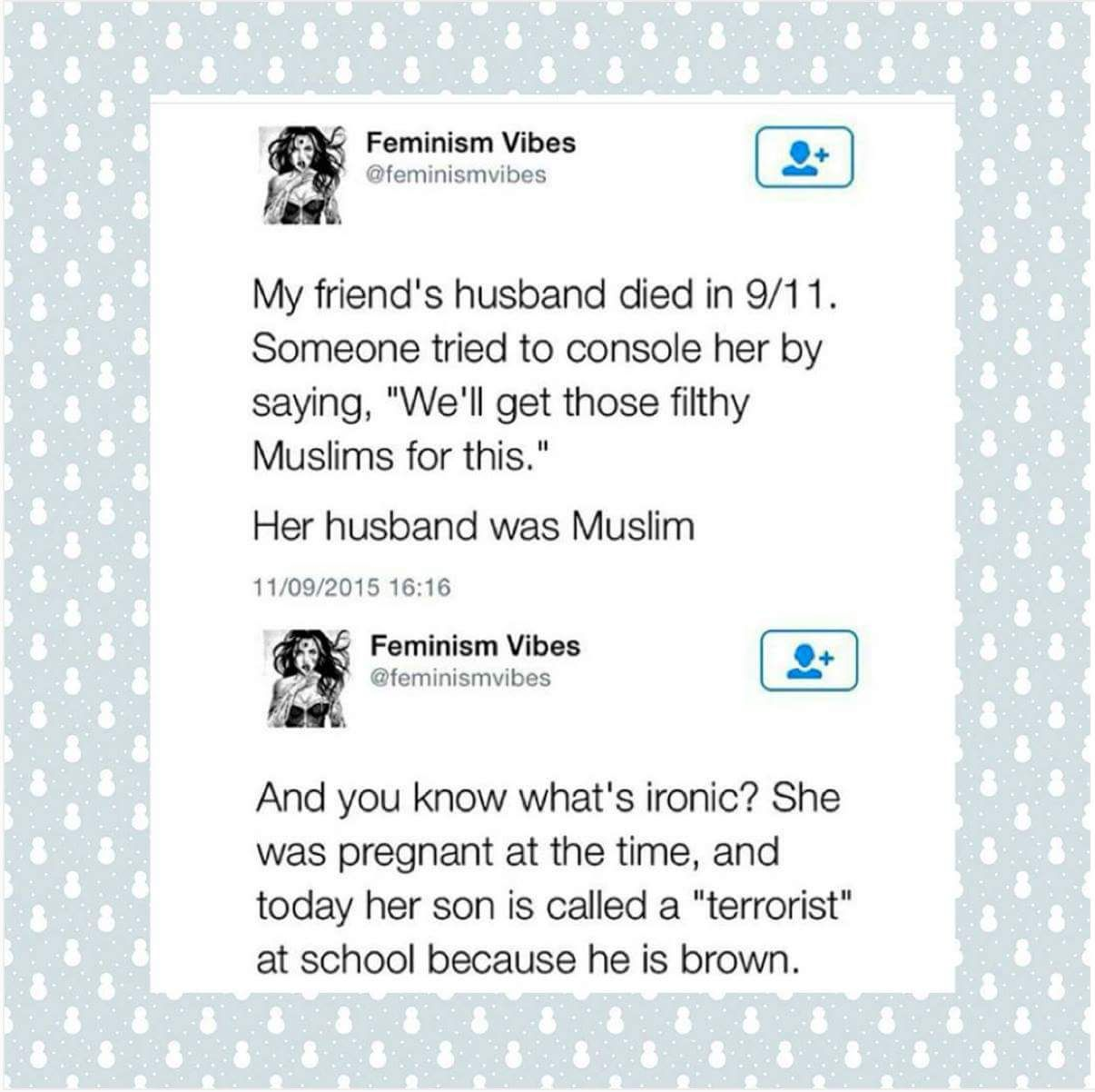"""""""My friend's husband died in 9/11. Someone tried to console her by saying, """"We'll get those filthy Muslims for this."""" Her husband was Muslim. And you know what's Ironic? She was pregnant at the time, and today her son is called a 'terrorist' at school because he is brown.""""  ~ Feminism Vibes"""