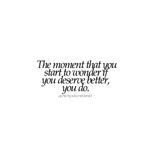 The moment you start to wonder if you deserve better, you do. | You deserve  better, Memes quotes, Self love quotes
