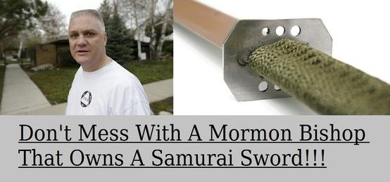 A meme I made up for a story.  Don't Mess With A Mormon Bishop That Owns A Samurai Sword!!!!  http://www.ksl.com/?sid=24910973=148=man-with-samurai-sword-chases-off-alleged-stalker-who-attacked-woman=home_page_cid=featured-2
