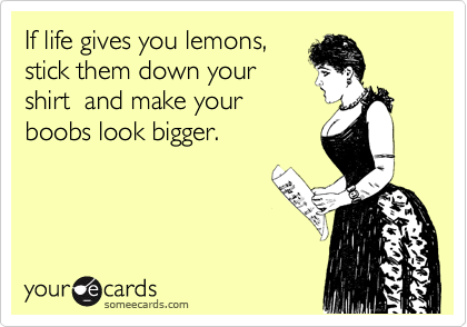 when life gives you lemons  @Callie Paul ;)