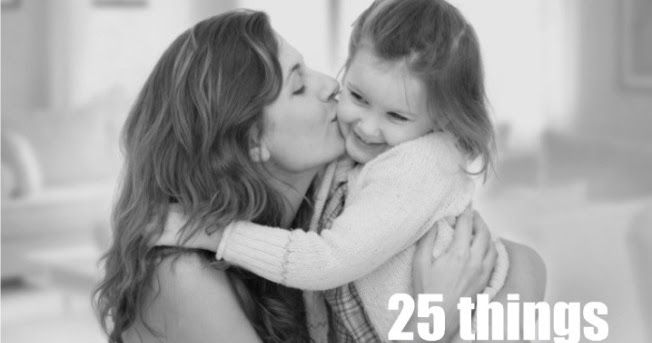 I found this blog, Mommy OM  through pinterest  and could not go without sharing this awesome post '25 things i want my daughter to know' . ...