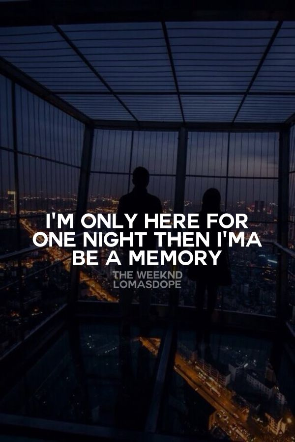 I M Only Here For One Night Then I Ma Be A Memory The Weeknd The Weeknd Quotes Song Lyric Quotes Caption Lyrics