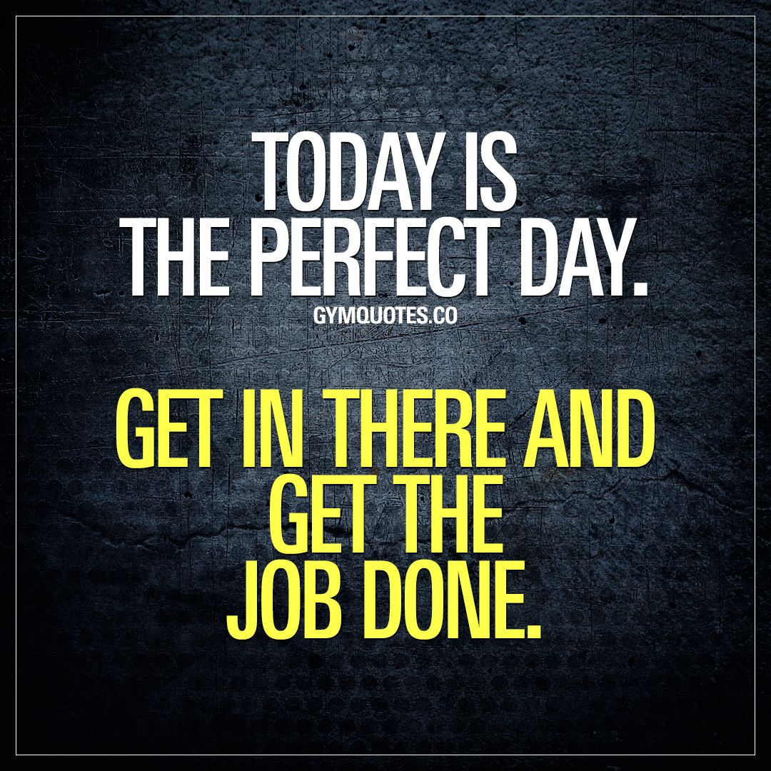 Today Is The Perfect Day Get In There And Get The Job Done Training Motivation Quotes Gym Motivation Quotes Stronger Than You Think