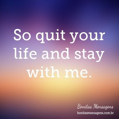 So Quit Your Life And Stay With Me Frases Lindas De Amor