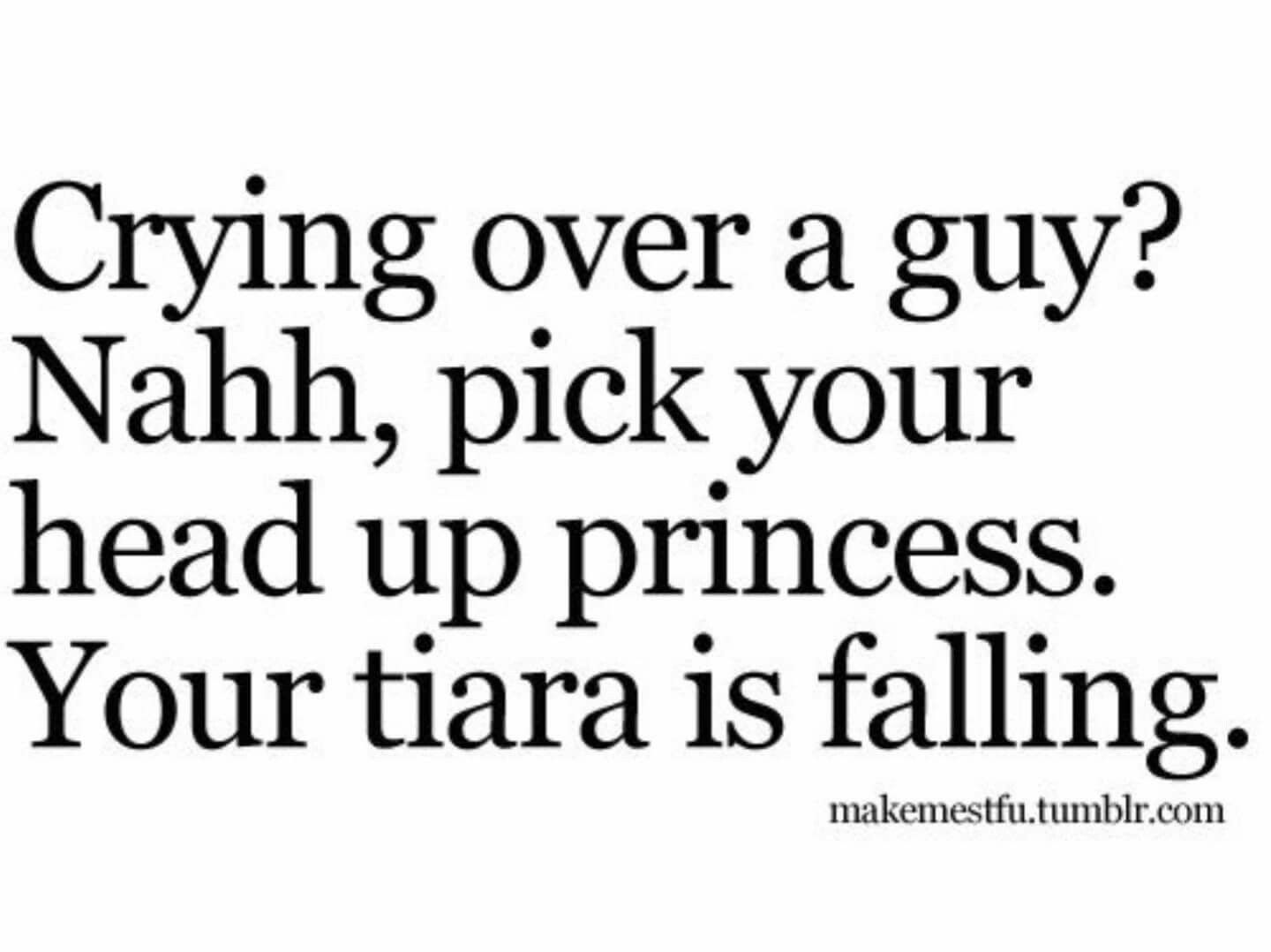 Crying Love Quotes Crying Over A Guy Pick Up Your Head Princess Your Tiara Is