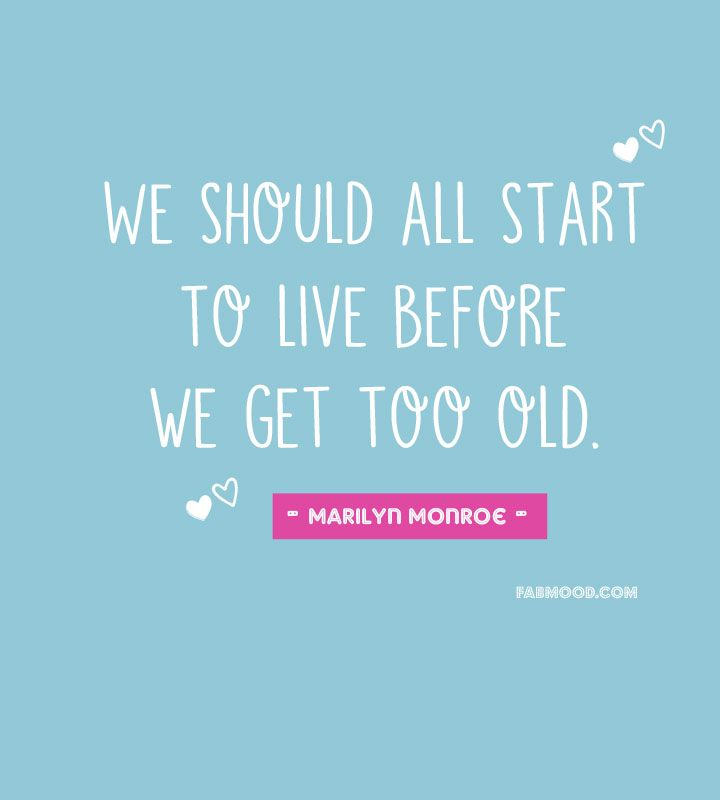 We should all start to live before we get too old
