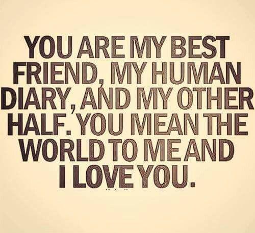 Love, my best friend, my human diary...