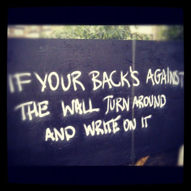 If Your Back Is Against The Wall Turn Around And Write On It