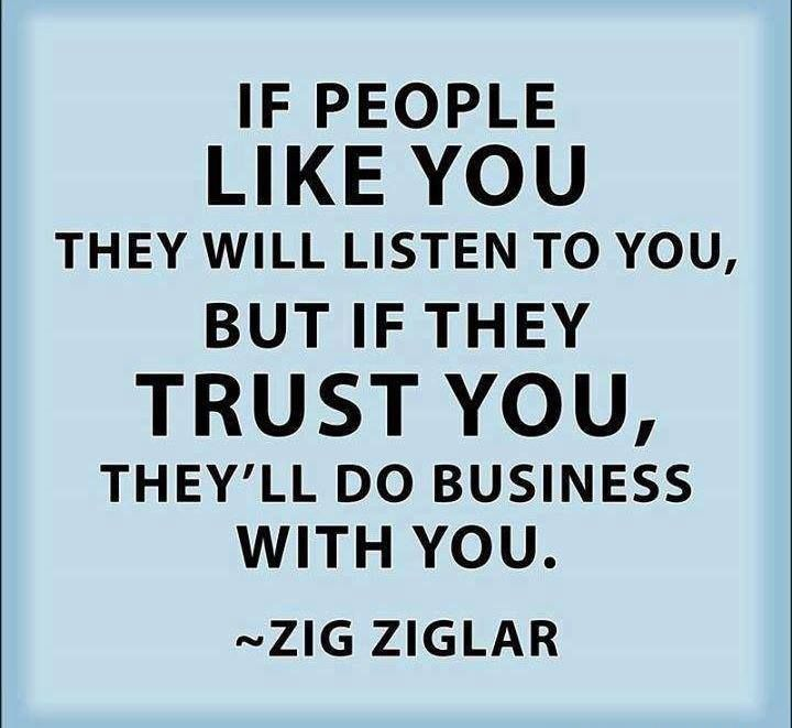 If people like you they will listen to you, but if they trust you