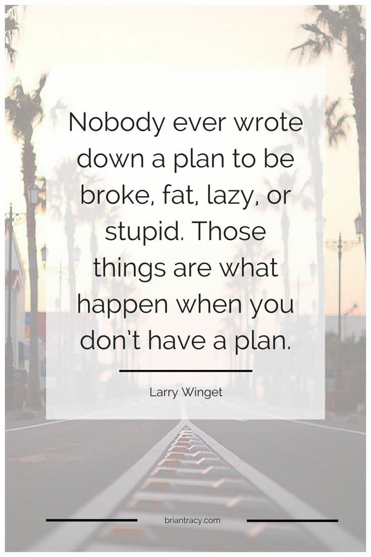 You need a plan. Your road map through life.