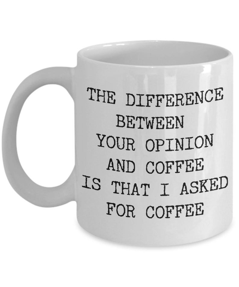 The Difference Between Your Opinion and Coffee is That I Asked for Coffee Mug Ceramic Sarcastic Coffee Cup Funny Coffee Mugs Snarky Rude Mug