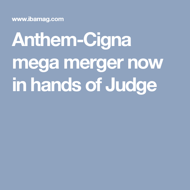 Anthem-Cigna mega merger now in hands of Judge (With ...