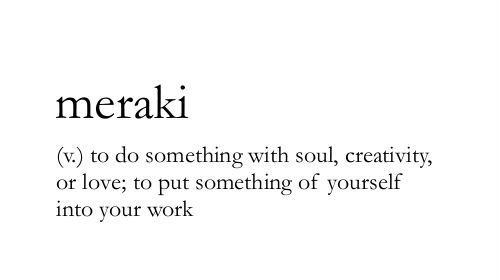 meraki, to do something with soul, creativity or love, to put something of yourself into your work, words, quotes