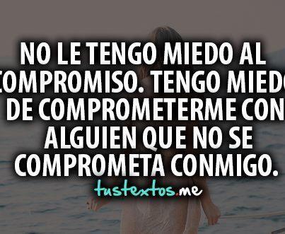 No le tengo miedo al compromiso. Tengo miedo de comprometerme con alguien que no se comprometa conmigo.