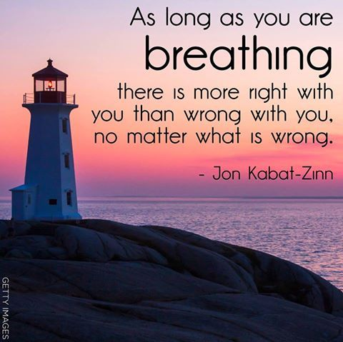 """""""As long as you are breathing there is more right with you than wrong with you, no matter what is wrong."""" — Jon Kabat-Zinn"""