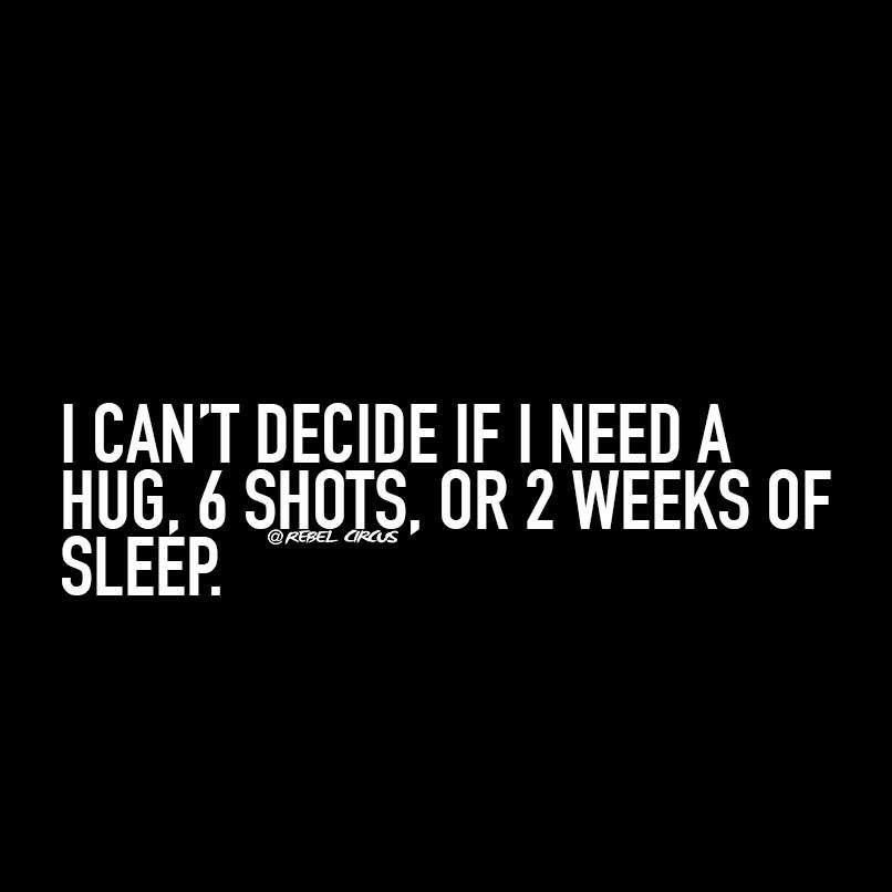 i can t decide if i need a hug 6 shots or 2 weeks of sleep