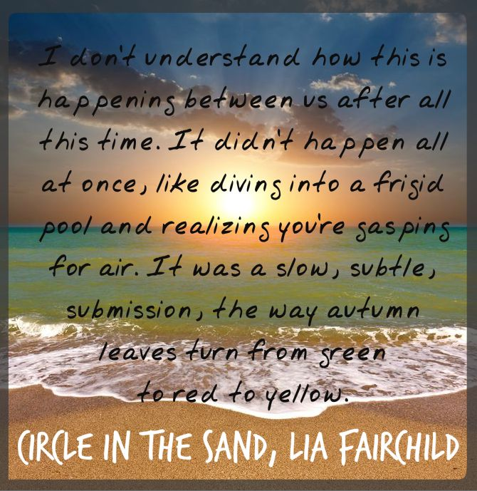"What readers are saying about Circle in the Sand:  ""Circle in the Sand"" should make #1 NY Times Best Seller's List!!  ""Every moment was another gift in this gem of a novel.""  ""You never want it to end.""  Amazon Kindle http://ow.ly/si2OS Amazon UK http://ow.ly/sHVyL  B&N http://www.barnesandnoble.com/w/circle-in-the-sand-lia-fairchild/1118027102?ean=9781494365318 See the trailer here: http://www.youtube.com/watch?v=eGKhF2Il798"