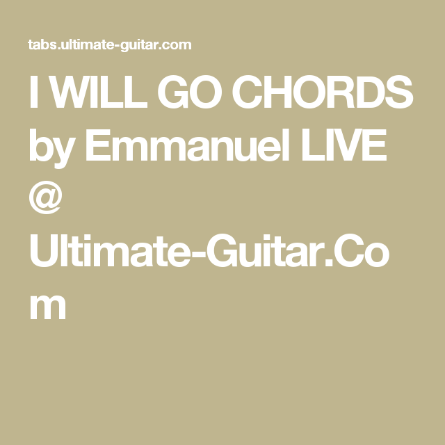 I WILL GO CHORDS by Emmanuel LIVE @ Ultimate-Guitar.Com | Songs ...