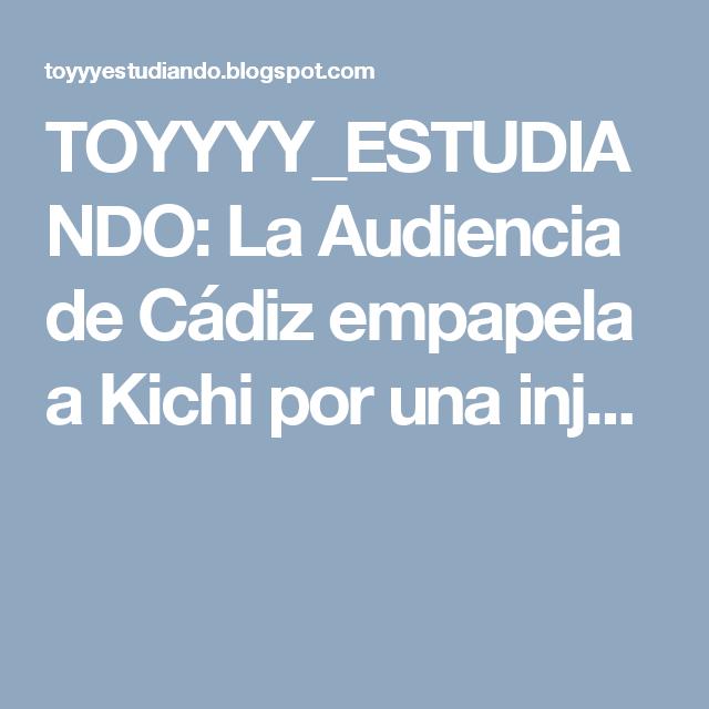 TOYYYY_ESTUDIANDO: La Audiencia de Cádiz empapela a Kichi por una inj...