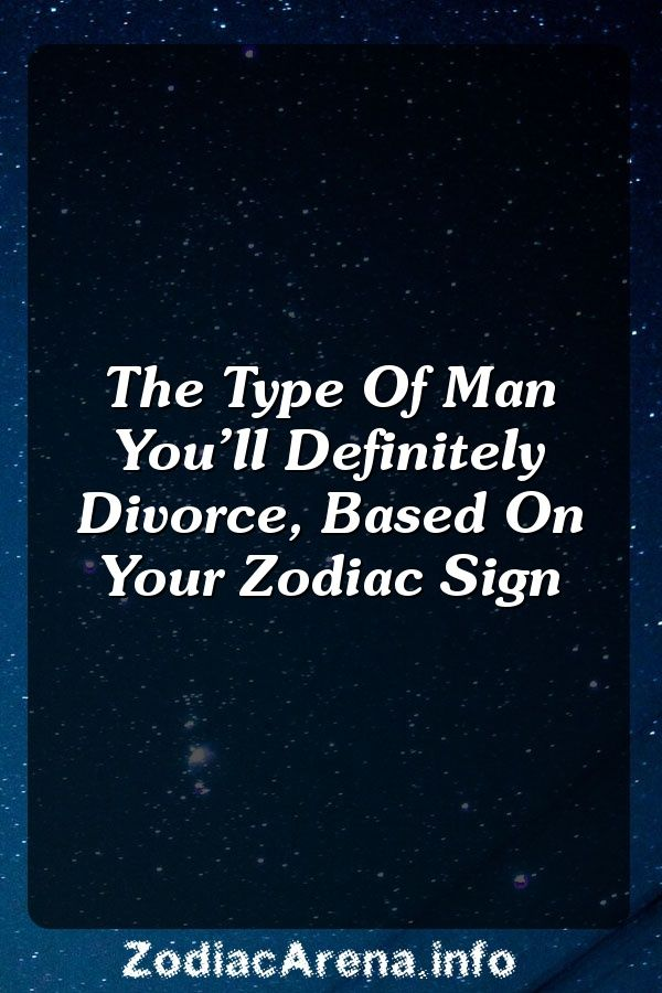 Type man youll divorce based your zodiac sign