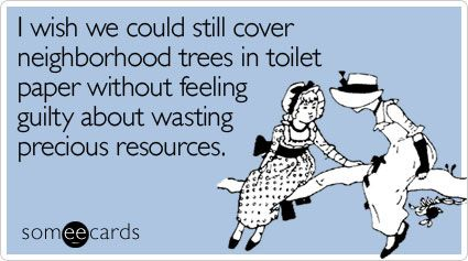 Awesome Funny Halloween Ecard: I Wish We Could Still Cover Neighborhood Trees In  Toilet Paper Without Feeling Guilty About Wasting Precious Resources.