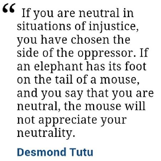 If You Are Neutral In Situations Of Injustice You Have Chosen The Side Of The Oppressor If An Elephant Has Its Foot O Injustice Quotes Quotes Words Of Wisdom
