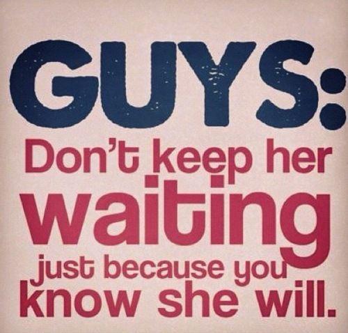 Do not keep me waiting