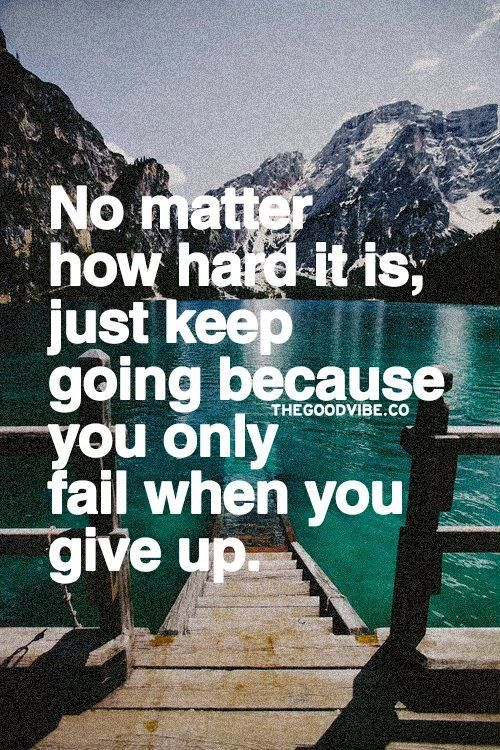 No matter how hard it is, just keep going because you only
