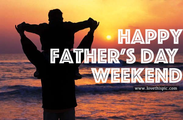 Happy Father S Day Weekend Fathers Day Weekend Happy Fathers Day Happy Father Day Quotes