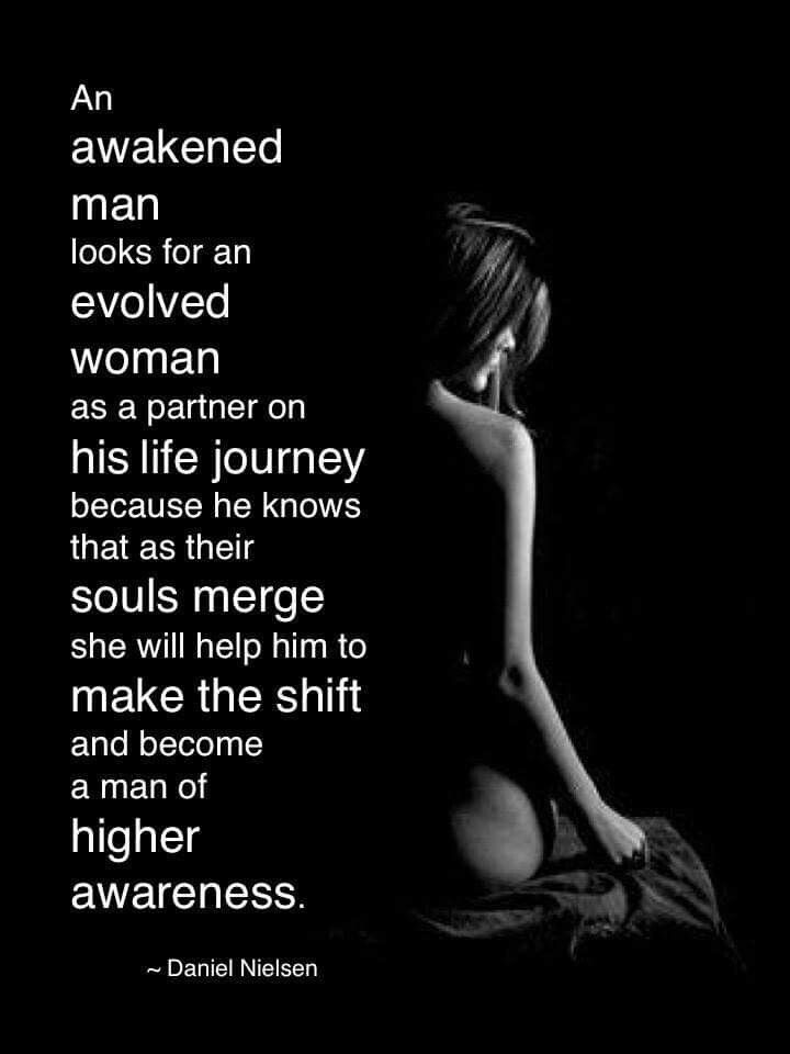 QUOTE | An awakened man looks for an evolved woman as a partner on his life journey because he knows that as their souls merge she will help him to make the shift and become a man of higher awareness. -Daniel Nielsen