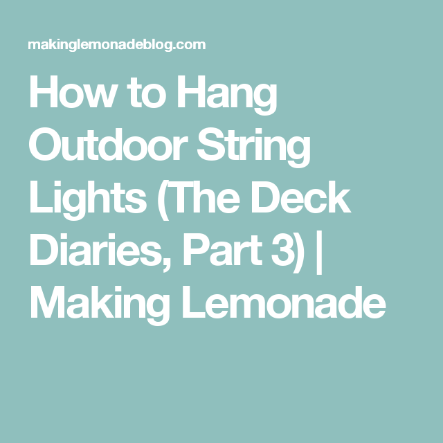 How to hang outdoor string lights the deck diaries part 3 making