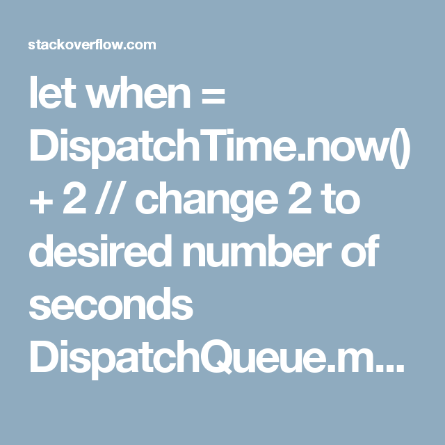 let when = DispatchTime now() + 2 // change 2 to desired