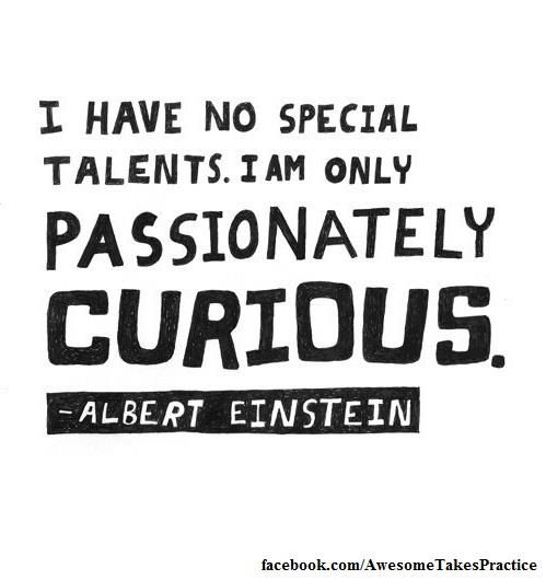 """""""I have no special talents. I am only passionately curious."""" - Albert Einstein"""