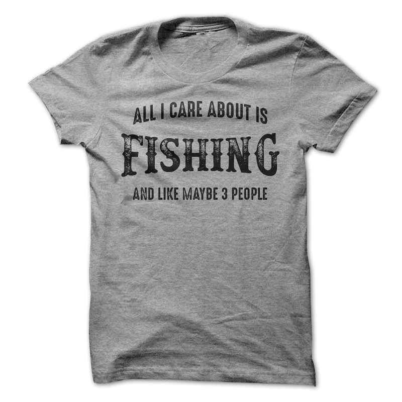 All I Care About Is Fishing And Maybe Like 3 People - awesomethreadz