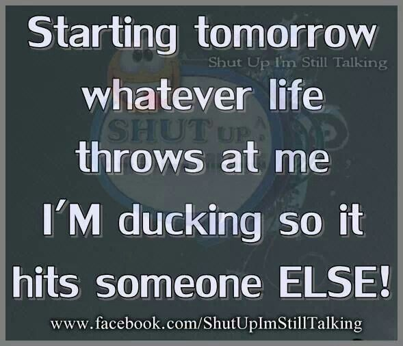 Starting Tomorrow Whatever Life Throws At Me I M Ducking So It Hits Someone Else Funny Quotes Just For Laughs Meaningful Quotes