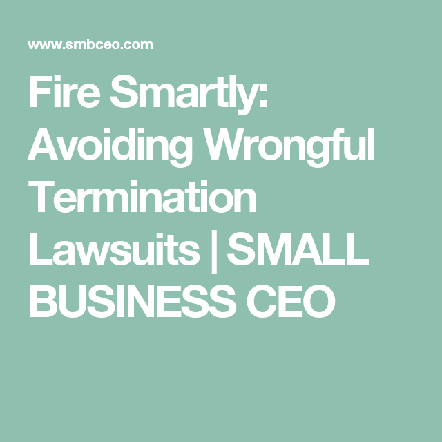 Fire Smartly: Avoiding Wrongful Termination Lawsuits   SMALL BUSINESS CEO
