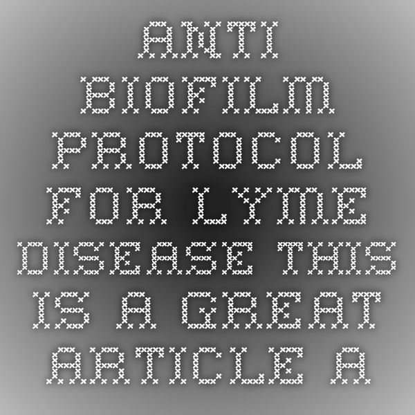ANTI-BIOFILM - Protocol for Lyme Disease This is a great